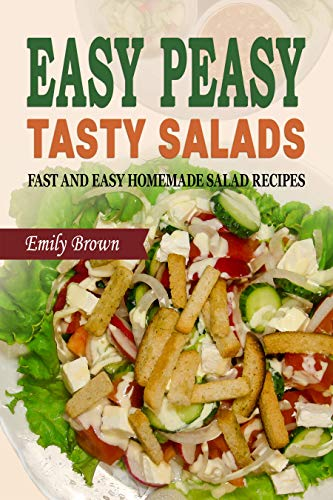 Easy Peasy Tasty Salads: A Salad Cookbook of Fast and Easy Homemade Salad Recipes