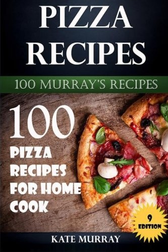 Pizza Recipes: 100 Pizza Recipes for Home Cook