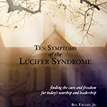 Ten Symptoms of the Lucifer Syndrome: Finding the Cure and Freedom for Today's Worship and Leadership | Bill Faught Jr.