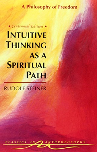 Intuitive Thinking As a Spiritual Path: A Philosophy of Freedom (Classics in Anthroposophy)