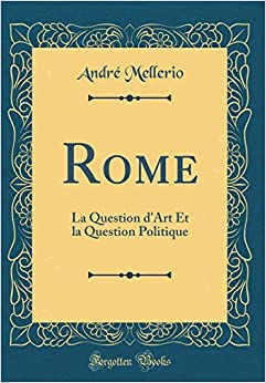 Rome: La Question D'Art Et La Question Politique (Classic Reprint) (French Edition)