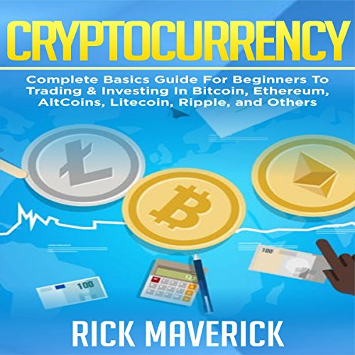 Cryptocurrency: Complete Basics Guide for Beginners to Trading and Investing in Bitcoin, Ethereum, AltCoins, Litecoin, Ripple, and Others: Blockchain, Book 2