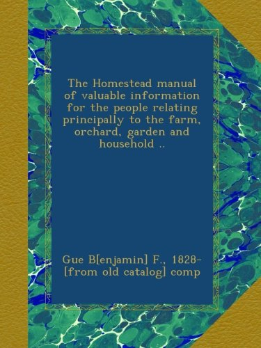 The Homestead manual of valuable information for the people relating principally to the farm, orchard, garden and household ..