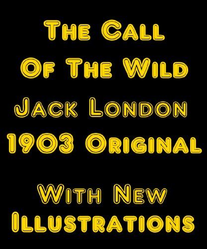 THE CALL OF THE WILD [Newly Illustrated] - The Original 1903 Classic (Into The Wild Chapter 11 13 Summary)