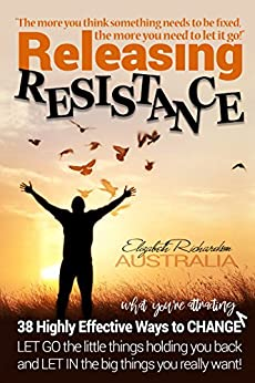 Releasing Resistance: 38 Highly Effective Ways to CHANGE! LET GO the little things holding you back and LET IN the big things you really want. by [Richardson, Elizabeth]