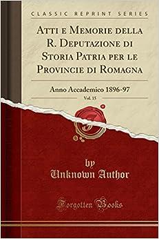 Atti e Memorie della R. Deputazione di Storia Patria per le Provincie di Romagna, Vol. 15: Anno Accademico 1896-97 (Classic Reprint)