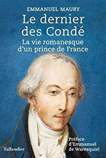 Le dernier des Condé : la vie romanesque d'un prince de France, Maury, Emmanuel