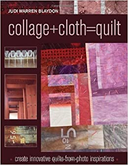 Book Collage+Cloth=Quilts: Create Innovative Quilts from Photo Inspirations by Judi Warren Blaydon (2010-08-16)