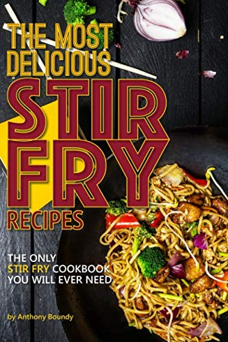 The Most Delicious Stir Fry Recipes: The Only Stir Fry Cookbook You Will Ever Need