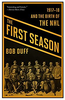 The First Season: 1917-18 and the Birth of the NHL by [Duff, Bob]