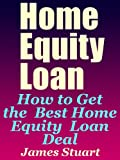 Home Equity Loan: How to Get the Best Home Equity Loan Deal
