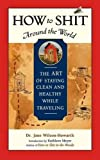How to Shit Around the World: The Art of Staying Clean and Healthy While Traveling (Travelers' Tales Guides)