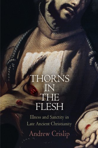 Thorns in the Flesh: Illness and Sanctity in Late Ancient Christianity (Divinations: Rereading Late Ancient Religion)