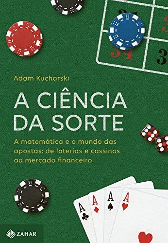 A Ciência da Sorte. A Matemática e o Mundo das Apostas. De Loterias e Cassinos ao Mercado Financeiro