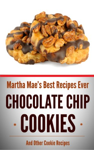 Chocolate Chip Cookies And Other Cookie Recipes (Martha Mae's Best Recipes Ever Book 5)