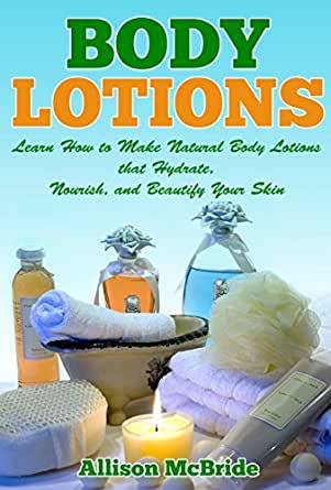 Body Lotions: Learn How to Make Natural Body Lotions that ...