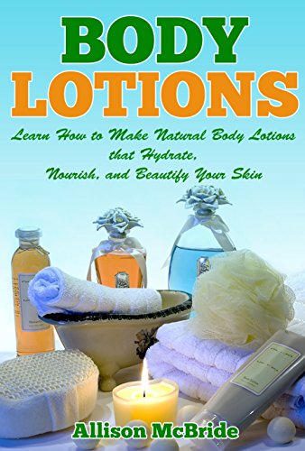 Body Lotions: Learn How to Make Natural Body Lotions that Hydrate, Nourish, and Beautify Your Skin (How to Make Body Lotion - This is the Revolutionary ... Have Healthier Skin, and Save Money) by [McBride, Allison]