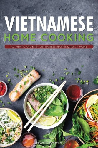 Vietnamese Home Cooking: Authentic and Easy Vietnamese Recipes Made at Home by Daniel Humphreys