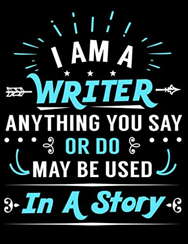 I Am A Writer Anything You Say Or Do May Be Used In A Story: Creative's Composition Notebook for Journaling and Daily Writing (Creative Drinkers and Writers Journals)