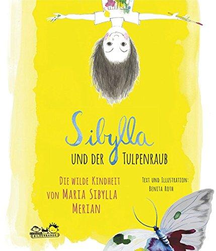 Sibylla und der Tulpenraub: Die wilde Kindheit von Maria Sibylla Merian
