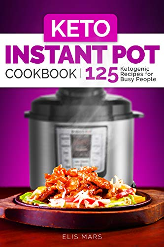 Keto Instant Pot Cookbook: 125 Ketogenic Recipes for Busy People by Elis Mars
