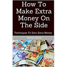 How To Make Extra Money On The Side: Techniques To Earn Extra Money