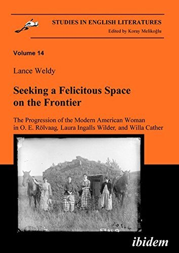 Download Seeking a Felicitous Space on the Frontier. the Progression of the Modern American Woman in O. E. Rolvaag, Laura Ingalls Wilder, and Willa Cather by Lance Weldy (2010-02-22) PDF
