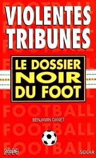 Violentes tribunes -dossier noir du foot- par Benjamin Danet