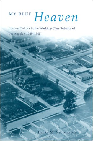 My Blue Heaven: Life and Politics in the Working-Class Suburbs of Los Angeles, 1920-1965 (Historical Studies of Urban Am
