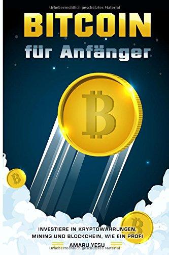 Bitcoins für Anfänger Investiere in Kryptowährungen, Mining und Blockchain, wie ein Profi (German Edition)