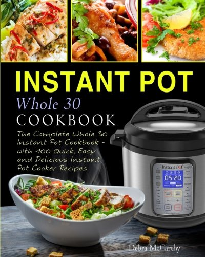 Instant Pot Whole 30 Cookbook: The Complete Whole 30 Instant Pot Cookbook - with 100 Quick, Easy and Delicious Instant Pot Cooker Recipes