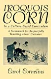 Iroquois Corn in a Culture-Based Curriculum : A Framework for Respectfully Teaching about Cultures, Cornelius, Carol, 0791440273