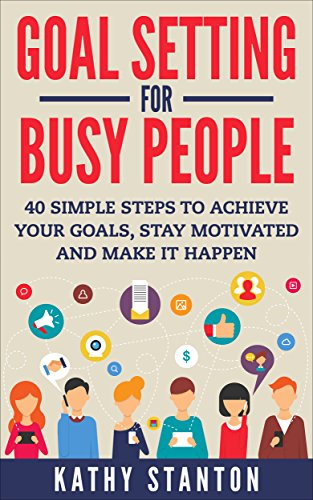 Goal Setting For Busy People: 40 Simple Steps to Achieve Your Goals, Stay Motivated and Make It Happen (How to Acheive Goals, How to Stay Motivated Book 1) by [Stanton, Kathy]