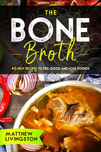 THE BONE BROTH: 40 NEW RECIPES TO FEEL GREAT AND LOSE POUNDS by [Livingston, Matthew]