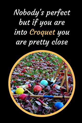 Nobody's Perfect But If You Are Into Croquet You Are Pretty Close: Croquet Themed Novelty Lined Notebook / Journal To Write In Perfect Gift Item (6 x 9 inches)