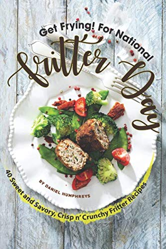 Get Frying! For National Fritter Day: 40 Sweet and Savory, Crisp n' Crunchy Fritter Recipes by Daniel Humphreys