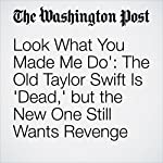 'Look What You Made Me Do': The Old Taylor Swift Is 'Dead,' but the New One Still Wants Revenge | Emily Yahr
