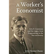 A Worker's Economist: John R. Commons and His Legacy from Progressivism to the War on Poverty