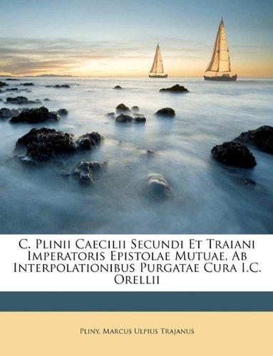 C. Plinii Caecilii Secundi Et Traiani Imperatoris Epistolae Mutuae, Ab Interpolationibus Purgatae Cura I.C. Orellii (Italian Edition) PDF