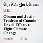 Obama and Justin Trudeau of Canada Unveil Efforts to Fight Climate Change | Michael D. Shear,Coral Davenport