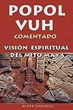 Popol vuh comentado : visi?n espiritual del mito Maya