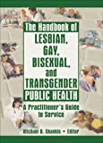 The Handbook of Lesbian, Gay, Bisexual, and Transgender Public Health, Michael D. Shankle, 1560234962