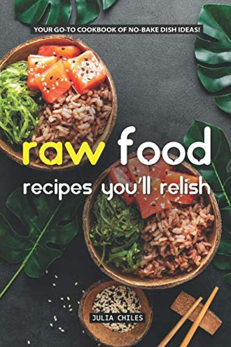 Raw Food Recipes You'll Relish: Your GO-TO Cookbook of No-Bake Dish Ideas! by Julia Chiles