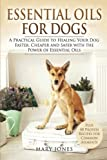 Essential Oils For Dogs: A Practical Guide to Healing Your Dog Faster, Cheaper and Safer with the Power of Essential Oils