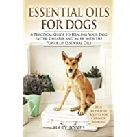Essential Oils For Dogs: A Practical Guide to Healing Your Dog Faster, Cheaper and Safer with the Power of Essential…