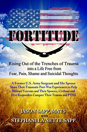 FORTITUDE: Rising Out of the Trenches of Trauma into a Life Free from Fear, Pain, Shame and Suicidal Thoughts