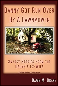 Danny Got Run Over By A Lawnmower: Snarky Stories From The Drunk's Ex-Wife