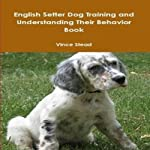 English Setter Dog Training and Understanding Their Behavior | Vince Stead