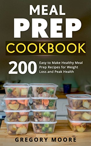 Meal Prep Cookbook: 200 Easy to Make Healthy Meal Prep Recipes for Weight Loss and Peak Health by Gregory Moore