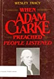 When Adam Clarke Preached, People Listened, Wesley D. Tracy, 0834107147